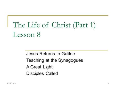 The Life of Christ (Part 1) Lesson 8 Jesus Returns to Galilee Teaching at the Synagogues A Great Light Disciples Called 19/26/2010.