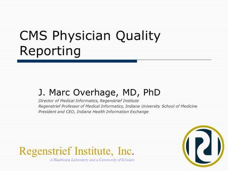 CMS Physician Quality Reporting J. Marc Overhage, MD, PhD Director of Medical Informatics, Regenstrief Institute Regenstrief Professor of Medical Informatics,