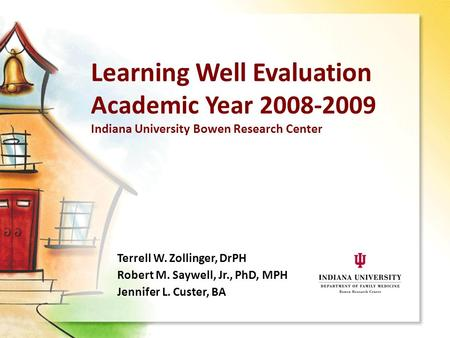 Learning Well Evaluation Academic Year 2008-2009 Indiana University Bowen Research Center Terrell W. Zollinger, DrPH Robert M. Saywell, Jr., PhD, MPH Jennifer.