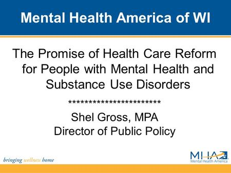 Mental Health America of WI The Promise of Health Care Reform for People with Mental Health and Substance Use Disorders *********************** Shel Gross,