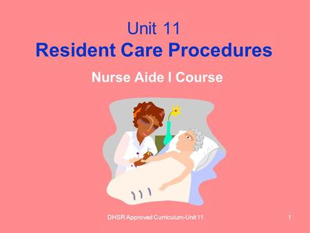 DHSR Approved Curriculum-Unit 111 Unit 11 Resident Care Procedures Nurse Aide I Course.