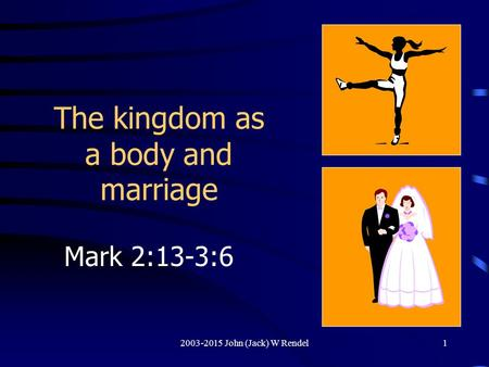 2003-2015 John (Jack) W Rendel1 The kingdom as a body and marriage Mark 2:13-3:6.