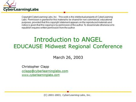 (C) 2001-2003, CyberLearning Labs, Inc. Introduction to ANGEL EDUCAUSE Midwest Regional Conference March 26, 2003 Christopher Clapp