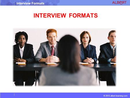© 2015 albert-learning.com Interview Formats INTERVIEW FORMATS.