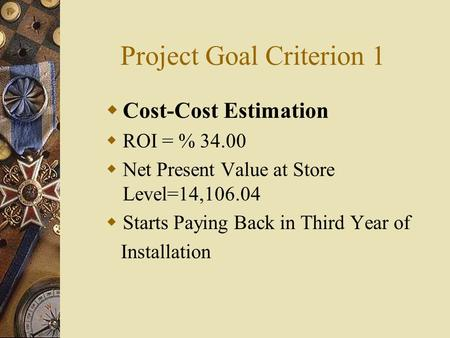 Project Goal Criterion 1  Cost-Cost Estimation  ROI = % 34.00  Net Present Value at Store Level=14,106.04  Starts Paying Back in Third Year of Installation.