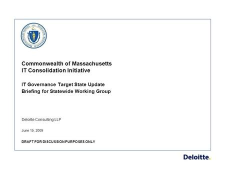 Deloitte Consulting LLP Commonwealth of Massachusetts IT Consolidation Initiative IT Governance Target State Update Briefing for Statewide Working Group.