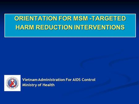 ORIENTATION FOR MSM -TARGETED HARM REDUCTION INTERVENTIONS Vietnam Administration For AIDS Control Ministry of Health.