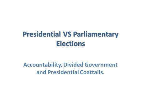 Presidential VS Parliamentary Elections Accountability, Divided Government and Presidential Coattails.