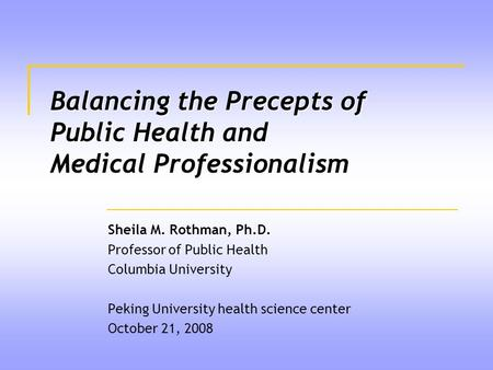 Balancing the Precepts of Public Health and Medical Professionalism Sheila M. Rothman, Ph.D. Professor of Public Health Columbia University Peking University.