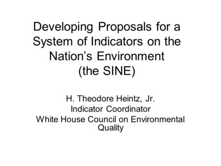 Developing Proposals for a System of Indicators on the Nation's Environment (the SINE) H. Theodore Heintz, Jr. Indicator Coordinator White House Council.