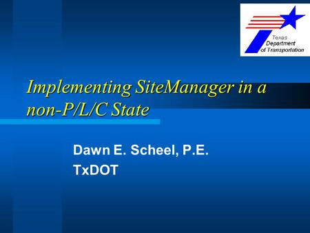 Implementing SiteManager in a non-P/L/C State Dawn E. Scheel, P.E. TxDOT.