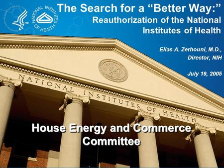 "The Search for a ""Better Way:"" Reauthorization of the National Institutes of Health Elias A. Zerhouni, M.D., Director, NIH July 19, 2005 House Energy and."