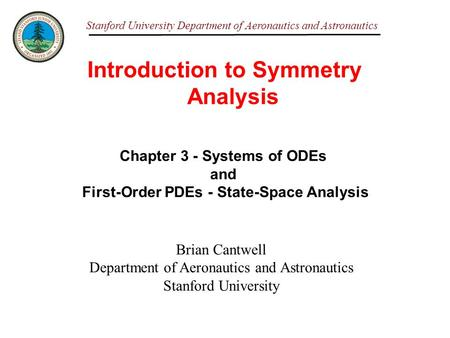 Stanford University Department of Aeronautics and Astronautics Introduction to Symmetry Analysis Brian Cantwell Department of Aeronautics and Astronautics.