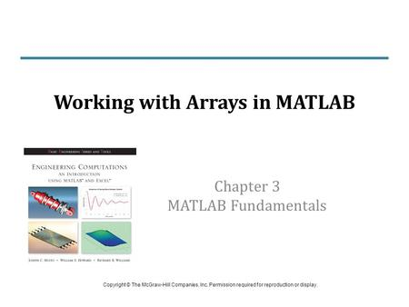 Chapter 3 MATLAB Fundamentals Working with Arrays in MATLAB Copyright © The McGraw-Hill Companies, Inc. Permission required for reproduction or display.
