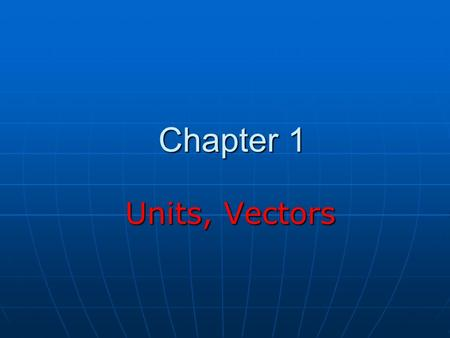Chapter 1 Units, Vectors Units, Vectors. Theories and Experiments The goal of physics is to develop theories based on experiments The goal of physics.