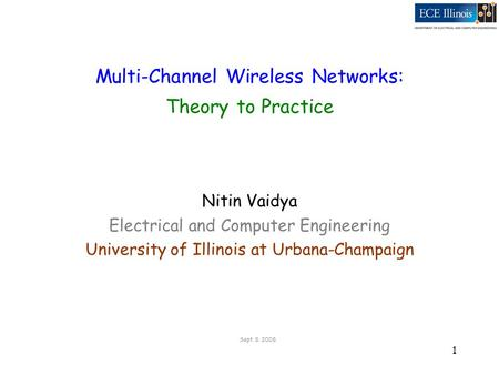 1 Multi-Channel Wireless <strong>Networks</strong>: <strong>Theory</strong> to Practice Nitin Vaidya Electrical <strong>and</strong> Computer Engineering University of Illinois at Urbana-Champaign Sept.