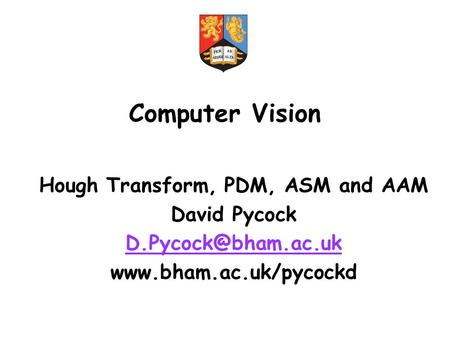 Computer Vision Hough Transform, PDM, ASM and AAM David Pycock