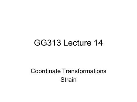 GG313 Lecture 14 Coordinate Transformations Strain.