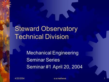 4/20/2004s.e.mathews1 Steward Observatory Technical Division Mechanical Engineering Seminar Series Seminar #1 April 20, 2004.