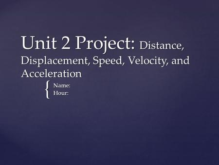 Unit 2 Project: Distance, Displacement, Speed, Velocity, and Acceleration Name: Hour: