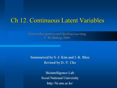 Ch 12. Continuous Latent Variables Pattern Recognition and Machine Learning, C. M. Bishop, 2006. Summarized by S.-J. Kim and J.-K. Rhee Revised by D.-Y.
