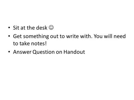 Sit at the desk Get something out to write with. You will need to take notes! Answer Question on Handout.