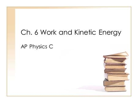 Ch. 6 Work and Kinetic Energy AP Physics C. What is work? Write your thoughts on the whiteboard, Share with your table partner, Share with the whole class.