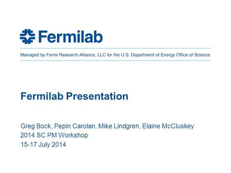 Fermilab Presentation Greg Bock, Pepin Carolan, Mike Lindgren, Elaine McCluskey 2014 SC PM Workshop 15-17 July 2014.