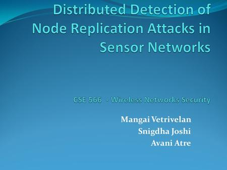 Mangai Vetrivelan Snigdha Joshi Avani Atre. Sensor Network Vulnerabilities o Unshielded Sensor Network Nodes vulnerable to be compromised. o Attacks on.