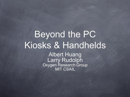 Beyond the PC Kiosks & Handhelds Albert Huang Larry Rudolph Oxygen Research Group MIT CSAIL.