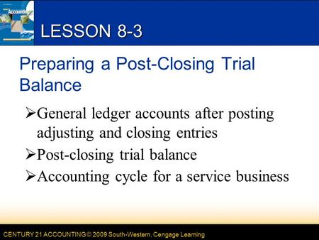 CENTURY 21 ACCOUNTING © 2009 South-Western, Cengage Learning LESSON 8-3 Preparing a Post-Closing Trial Balance  General ledger accounts after posting.