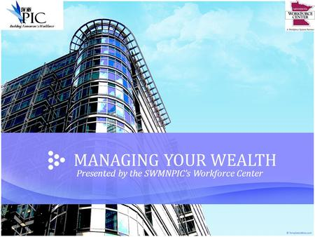 MANAGING YOUR WEALTH Presented by the SWMNPIC's Workforce Center.