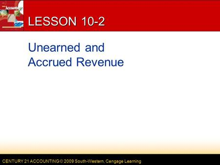 CENTURY 21 ACCOUNTING © 2009 South-Western, Cengage Learning LESSON 10-2 Unearned and Accrued Revenue.
