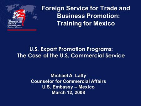 Foreign Service for Trade and Business Promotion: Training for Mexico Michael A. Lally Counselor for Commercial Affairs U.S. Embassy – Mexico March 12,