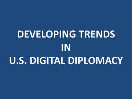 DEVELOPING TRENDS IN U.S. DIGITAL DIPLOMACY. 21 st Century Statecraft.