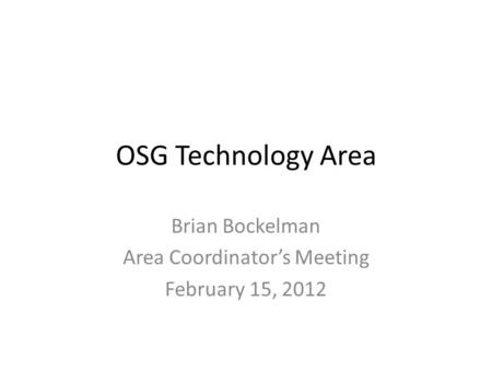 OSG Technology Area Brian Bockelman Area Coordinator's Meeting February 15, 2012.