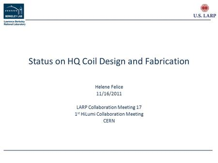 Helene Felice 11/16/2011 LARP Collaboration Meeting 17 1 st HiLumi Collaboration Meeting CERN Status on HQ Coil Design and Fabrication.