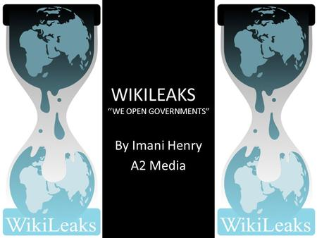 "WIKILEAKS ''WE OPEN GOVERNMENTS"" By Imani Henry A2 Media."