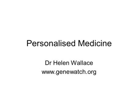 Personalised Medicine Dr Helen Wallace www.genewatch.org.