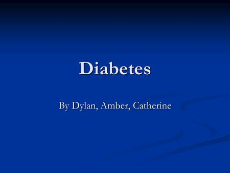 Diabetes By Dylan, Amber, Catherine. Types of diabetes There are three main types of diabetes There are three main types of diabetes Type 1 diabetes is.