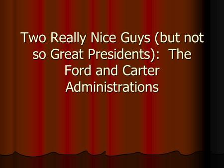 Two Really Nice Guys (but not so Great Presidents): The Ford and Carter Administrations.