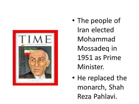 The people of Iran elected Mohammad Mossadeq in 1951 as Prime Minister. He replaced the monarch, Shah Reza Pahlavi.