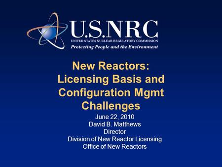 New Reactors: Licensing Basis and Configuration Mgmt Challenges June 22, 2010 David B. Matthews Director Division of New Reactor Licensing Office of New.