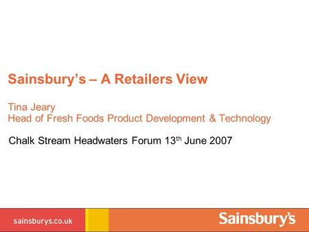 Sainsbury's – A Retailers View Tina Jeary Head of Fresh Foods Product Development & Technology Chalk Stream Headwaters Forum 13 th June 2007.