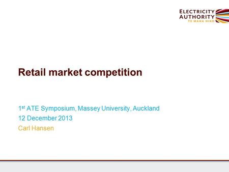 Retail market competition 1 st ATE Symposium, Massey University, Auckland 12 December 2013 Carl Hansen.