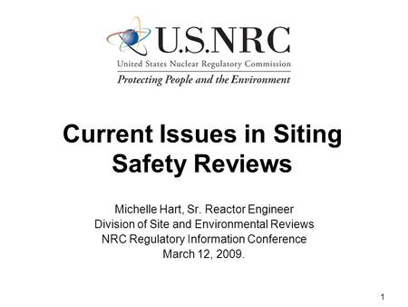 1 Current Issues in Siting Safety Reviews Michelle Hart, Sr. Reactor Engineer Division of Site and Environmental Reviews NRC Regulatory Information Conference.