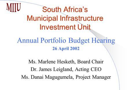 South Africa's Municipal Infrastructure Investment Unit Annual Portfolio Budget Hearing 26 April 2002 Ms. Marlene Hesketh, Board Chair Dr. James Leigland,