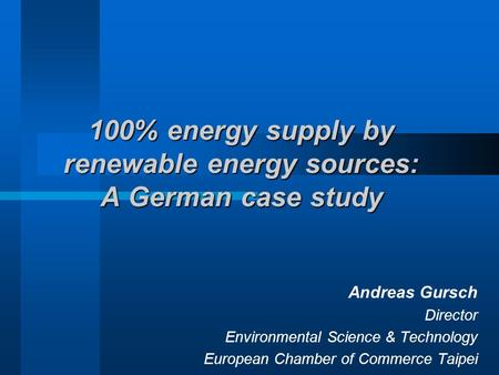 100% energy supply by renewable energy sources: A German case study Andreas Gursch Director Environmental Science & Technology European Chamber of Commerce.