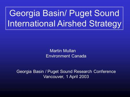Martin Mullan Environment Canada Georgia Basin / Puget Sound Research Conference Vancouver, 1 April 2003 Georgia Basin/ Puget Sound International Airshed.