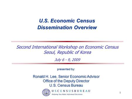 1 U.S. Economic Census Dissemination Overview presented by: Ronald H. Lee, Senior Economic Advisor Office of the Deputy Director U.S. Census Bureau Second.